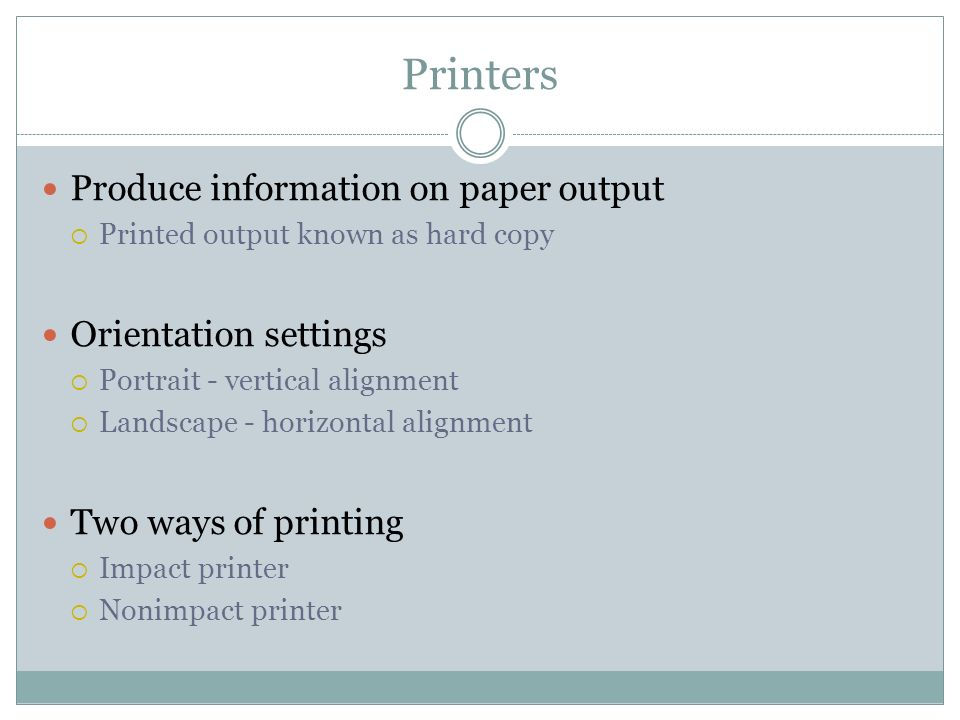 Printers Produce information on paper output Printed output known as hard copy Orientation settings Portrait - vertical alignment Landscape - horizont