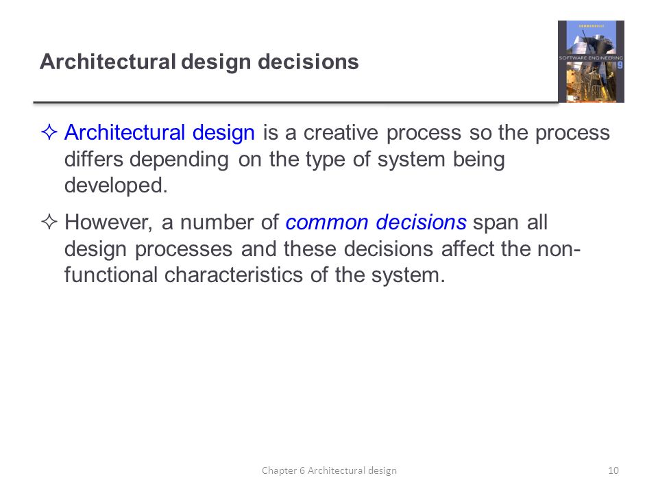 Architectural design decisions Architectural design is a creative process so the process differs depending on the type of system being developed. Howe