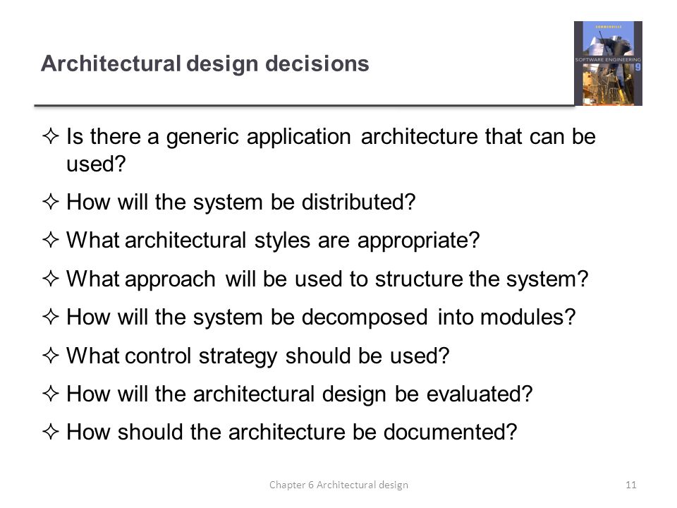 Architectural design decisions Is there a generic application architecture that can be used? How will the system be distributed? What architectural st