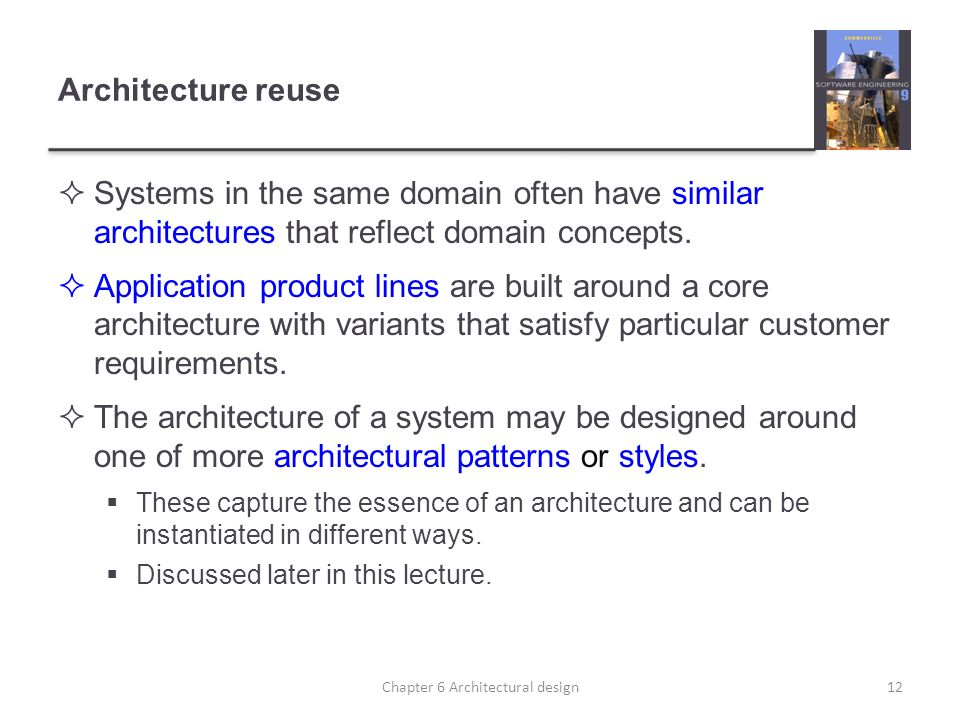 Architecture reuse Systems in the same domain often have similar architectures that reflect domain concepts. Application product lines are built aroun
