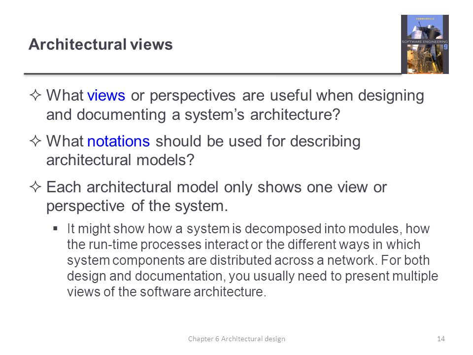 Architectural views What views or perspectives are useful when designing and documenting a systems architecture? What notations should be used for des