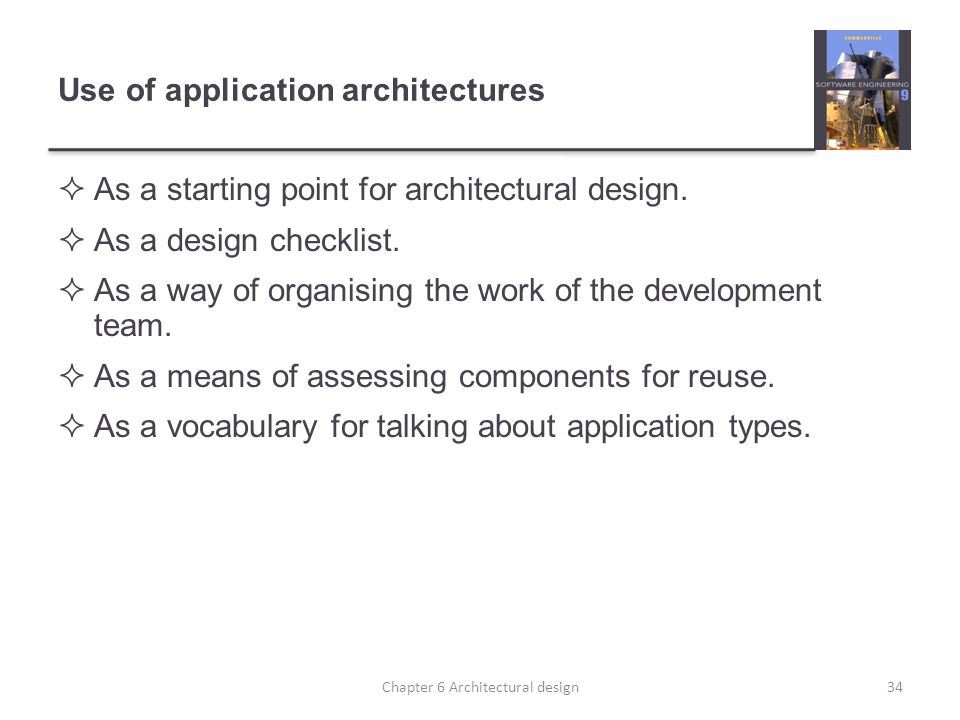 Use of application architectures As a starting point for architectural design. As a design checklist. As a way of organising the work of the developme