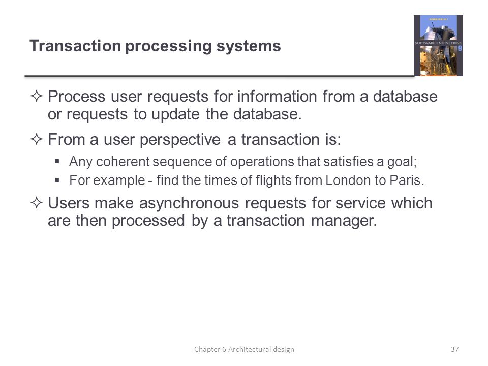 Transaction processing systems Process user requests for information from a database or requests to update the database. From a user perspective a tra