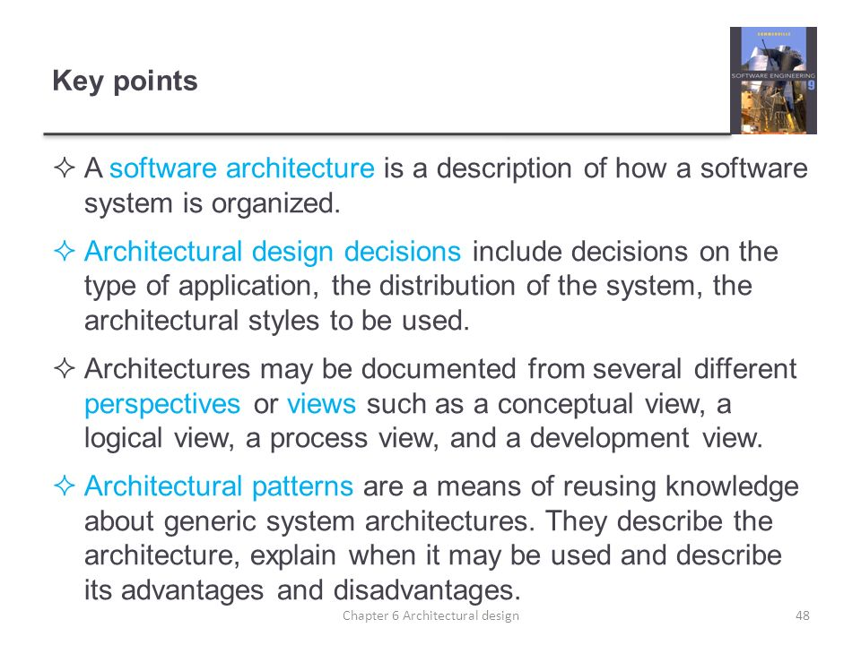 Key points A software architecture is a description of how a software system is organized. Architectural design decisions include decisions on the typ