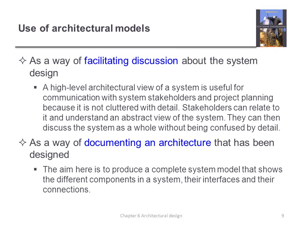 Use of architectural models As a way of facilitating discussion about the system design A high-level architectural view of a system is useful for comm