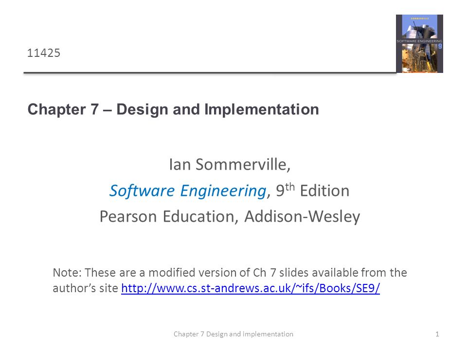 Chapter 7 – Design and Implementation 1Chapter 7 Design and implementation Note: These are a modified version of Ch 7 slides available from the author