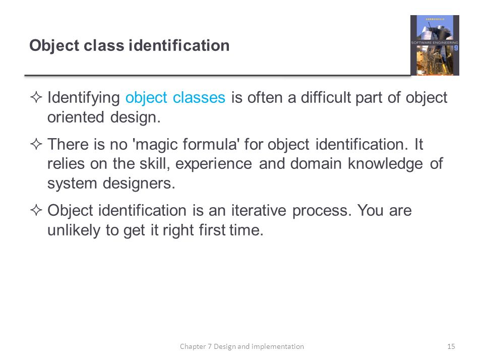 Object class identification Identifying object classes is often a difficult part of object oriented design. There is no 'magic formula' for object ide
