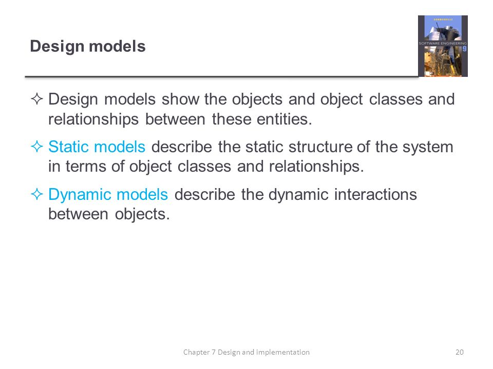 Design models Design models show the objects and object classes and relationships between these entities. Static models describe the static structure