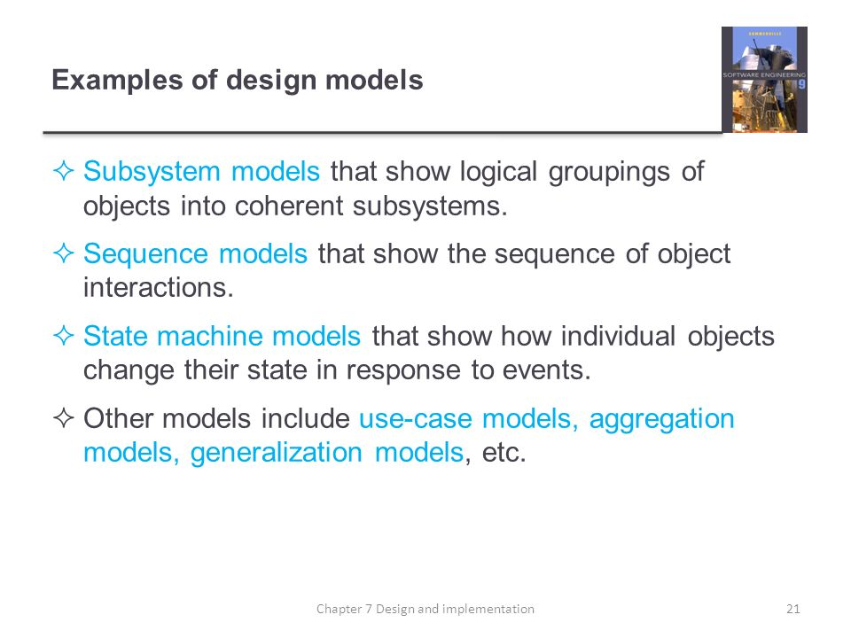 Examples of design models Subsystem models that show logical groupings of objects into coherent subsystems. Sequence models that show the sequence of