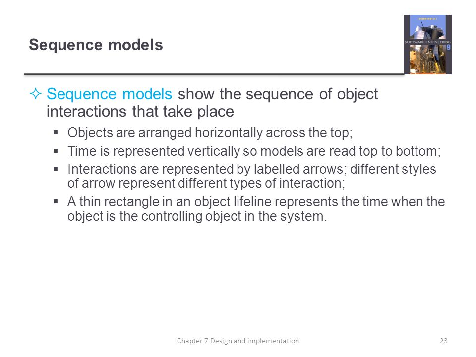 Sequence models Sequence models show the sequence of object interactions that take place Objects are arranged horizontally across the top; Time is rep
