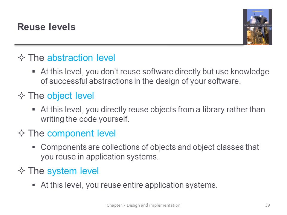 Reuse levels The abstraction level At this level, you dont reuse software directly but use knowledge of successful abstractions in the design of your