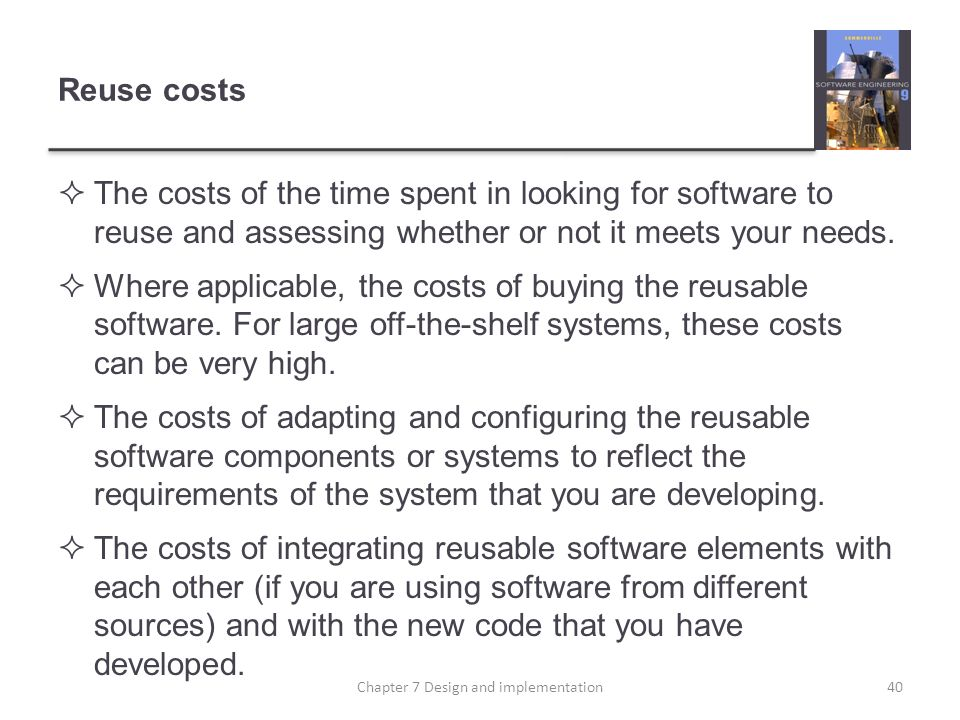 Reuse costs The costs of the time spent in looking for software to reuse and assessing whether or not it meets your needs. Where applicable, the costs