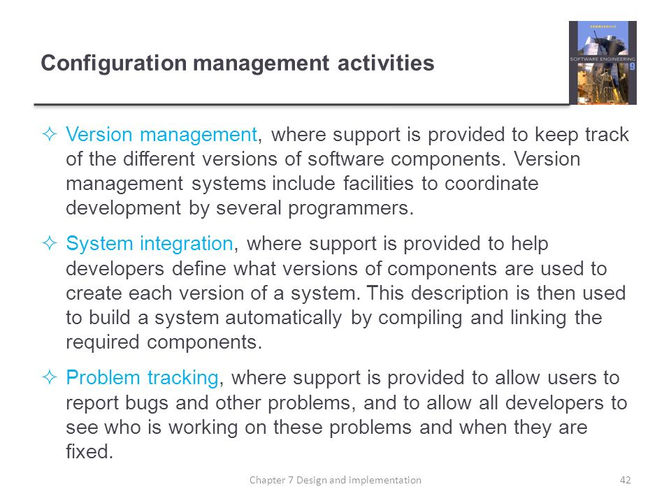 Configuration management activities Version management, where support is provided to keep track of the different versions of software components. Vers