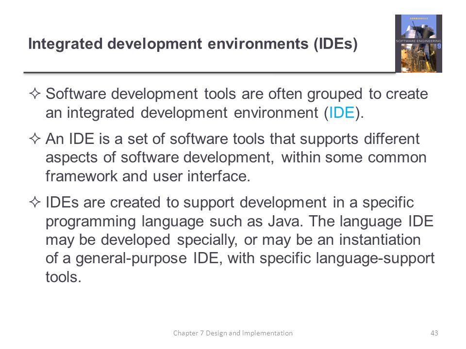 Integrated development environments (IDEs) Software development tools are often grouped to create an integrated development environment (IDE). An IDE