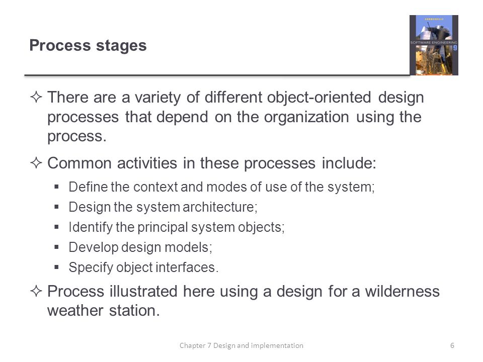 Process stages There are a variety of different object-oriented design processes that depend on the organization using the process. Common activities