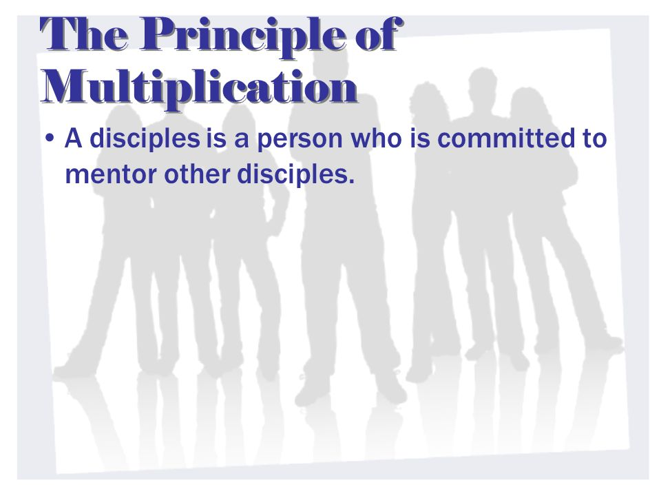 The Principle of Multiplication A disciples is a person who is committed to mentor other disciples.