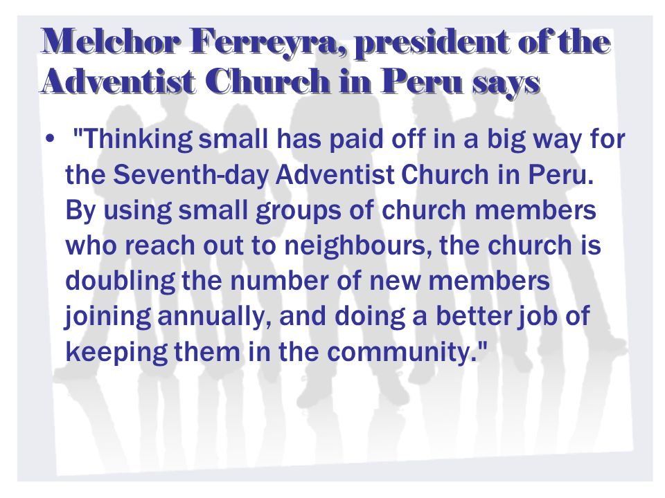 Melchor Ferreyra, president of the Adventist Church in Peru says Thinking small has paid off in a big way for the Seventh-day Adventist Church in Peru.