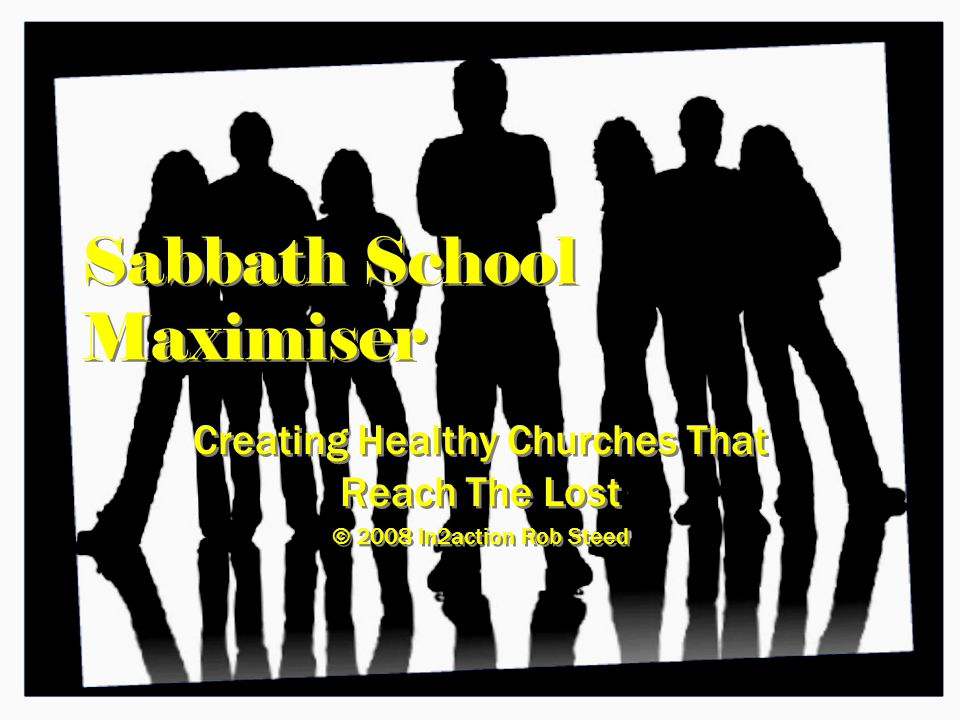 Sabbath School Maximiser Creating Healthy Churches That Reach The Lost © 2008 In2action Rob Steed Creating Healthy Churches That Reach The Lost © 2008