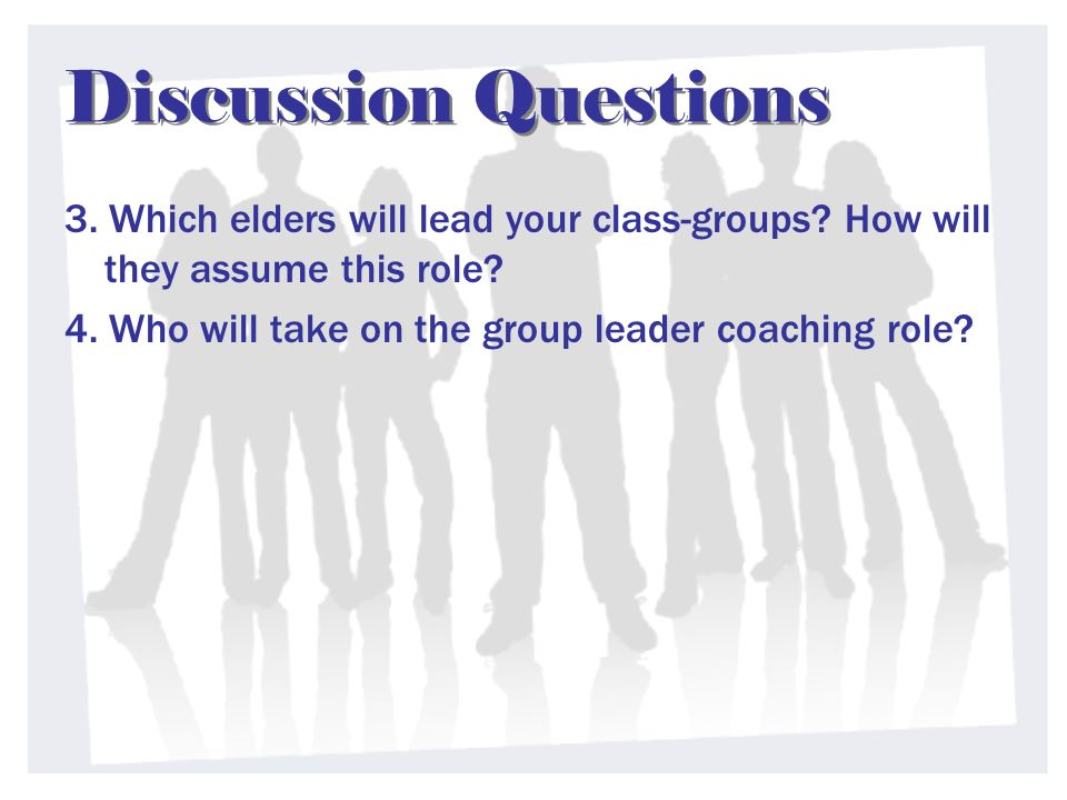 Discussion Questions 3. Which elders will lead your class-groups? How will they assume this role? 4. Who will take on the group leader coaching role?