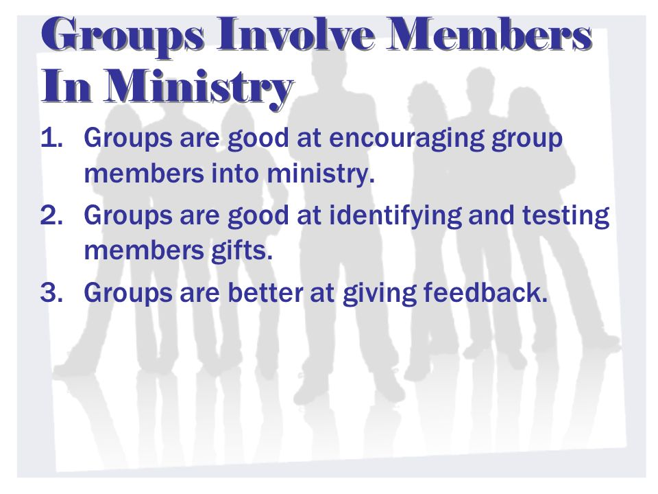 Groups Involve Members In Ministry 1.Groups are good at encouraging group members into ministry. 2.Groups are good at identifying and testing members
