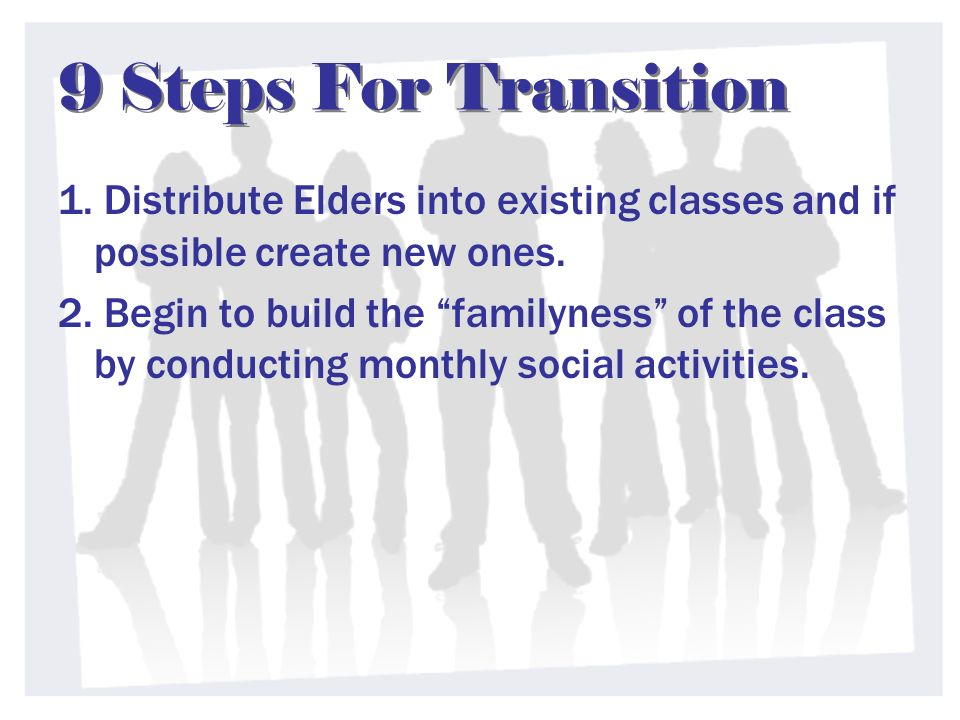 9 Steps For Transition 1. Distribute Elders into existing classes and if possible create new ones.