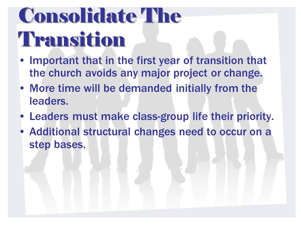 Consolidate The Transition Important that in the first year of transition that the church avoids any major project or change.
