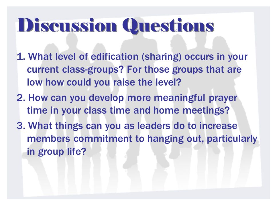 Discussion Questions 1. What level of edification (sharing) occurs in your current class-groups.