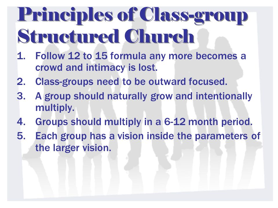 Principles of Class-group Structured Church 1.Follow 12 to 15 formula any more becomes a crowd and intimacy is lost.