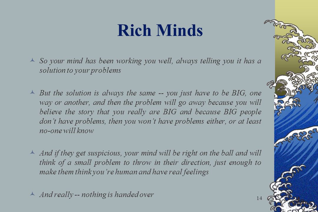 14 Rich Minds So your mind has been working you well, always telling you it has a solution to your problems But the solution is always the same -- you just have to be BIG, one way or another, and then the problem will go away because you will believe the story that you really are BIG and because BIG people dont have problems, then you wont have problems either, or at least no-one will know And if they get suspicious, your mind will be right on the ball and will think of a small problem to throw in their direction, just enough to make them think youre human and have real feelings And really -- nothing is handed over 29