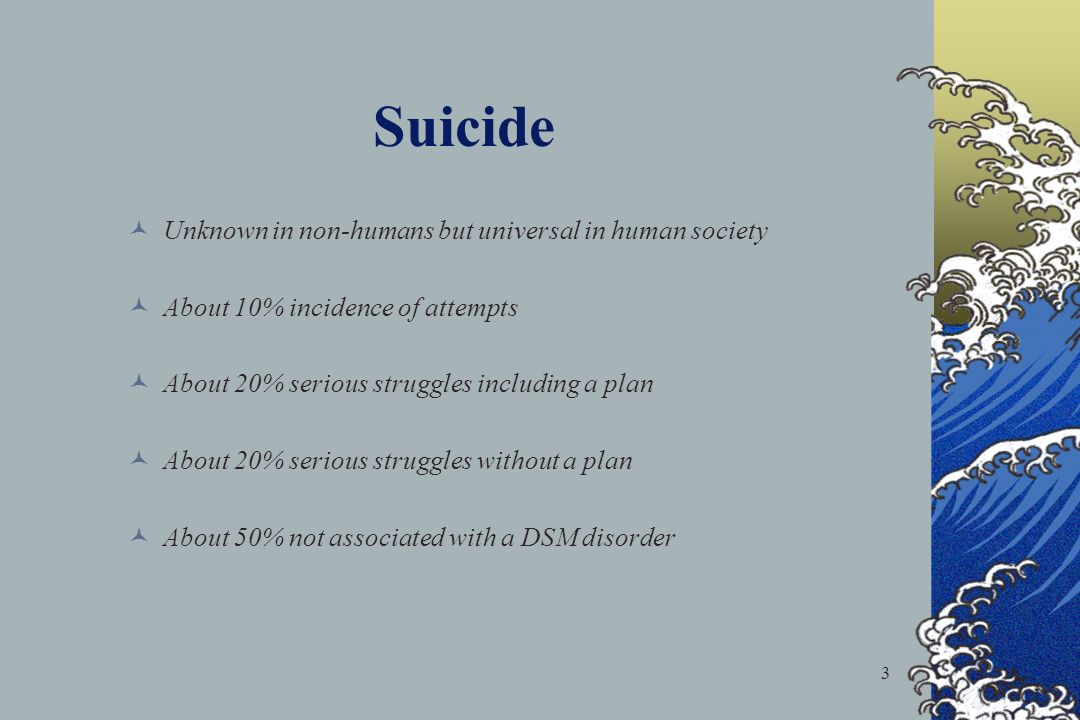 3 Unknown in non-humans but universal in human society About 10% incidence of attempts About 20% serious struggles including a plan About 20% serious struggles without a plan About 50% not associated with a DSM disorder 7 Suicide