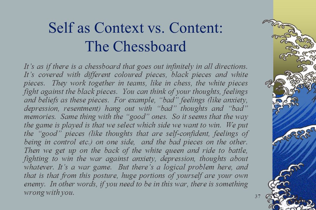 37 Self as Context vs. Content: The Chessboard Its as if there is a chessboard that goes out infinitely in all directions. Its covered with different