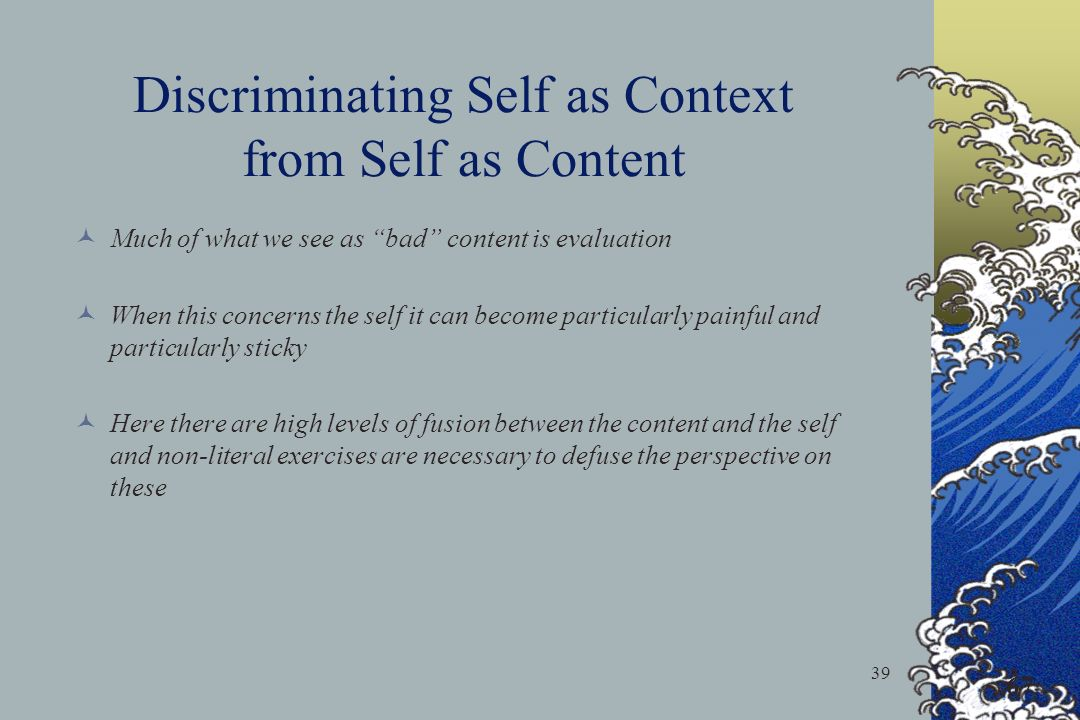 39 Discriminating Self as Context from Self as Content Much of what we see as bad content is evaluation When this concerns the self it can become particularly painful and particularly sticky Here there are high levels of fusion between the content and the self and non-literal exercises are necessary to defuse the perspective on these 67