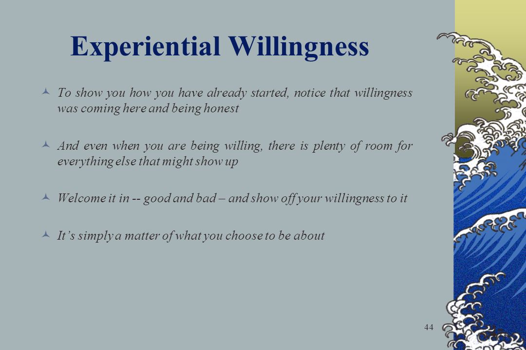44 To show you how you have already started, notice that willingness was coming here and being honest And even when you are being willing, there is plenty of room for everything else that might show up Welcome it in -- good and bad – and show off your willingness to it Its simply a matter of what you choose to be about 47 Experiential Willingness