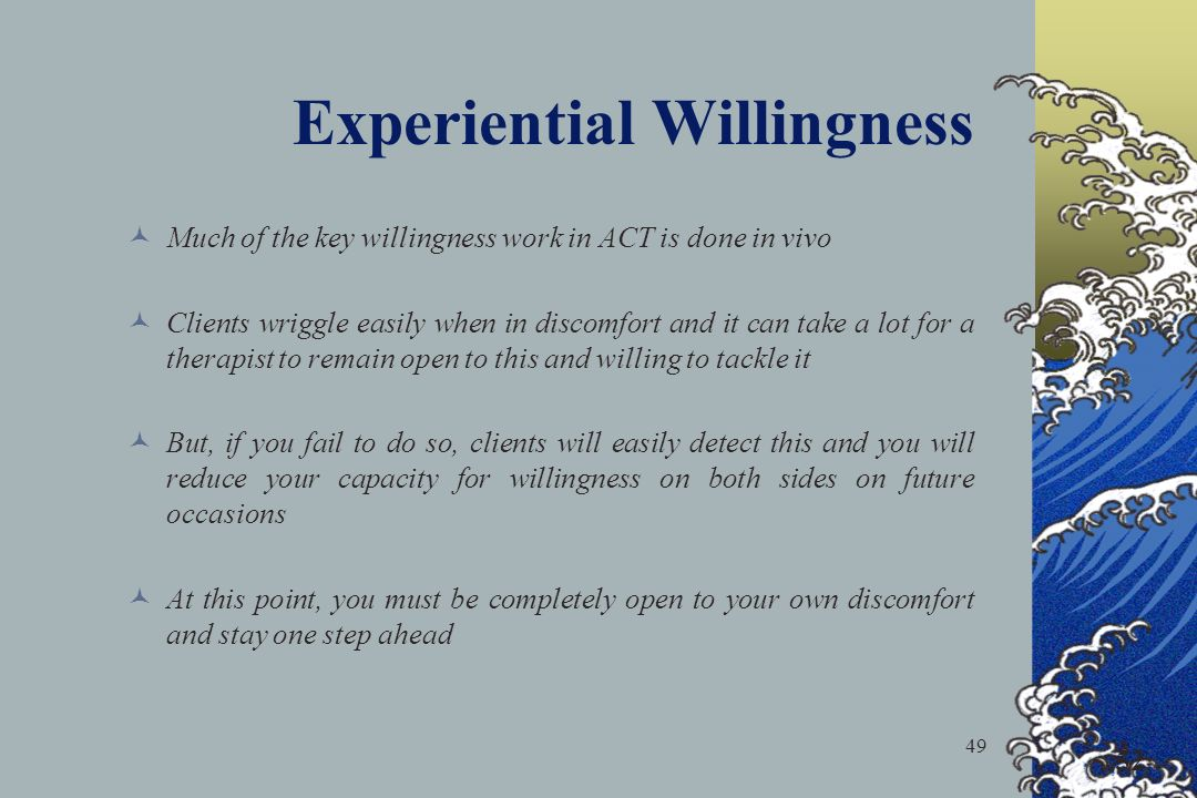 49 52 Experiential Willingness Much of the key willingness work in ACT is done in vivo Clients wriggle easily when in discomfort and it can take a lot for a therapist to remain open to this and willing to tackle it But, if you fail to do so, clients will easily detect this and you will reduce your capacity for willingness on both sides on future occasions At this point, you must be completely open to your own discomfort and stay one step ahead