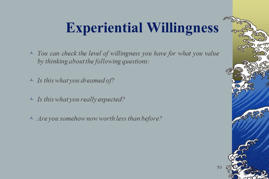 50 52 Experiential Willingness You can check the level of willingness you have for what you value by thinking about the following questions: Is this what you dreamed of.