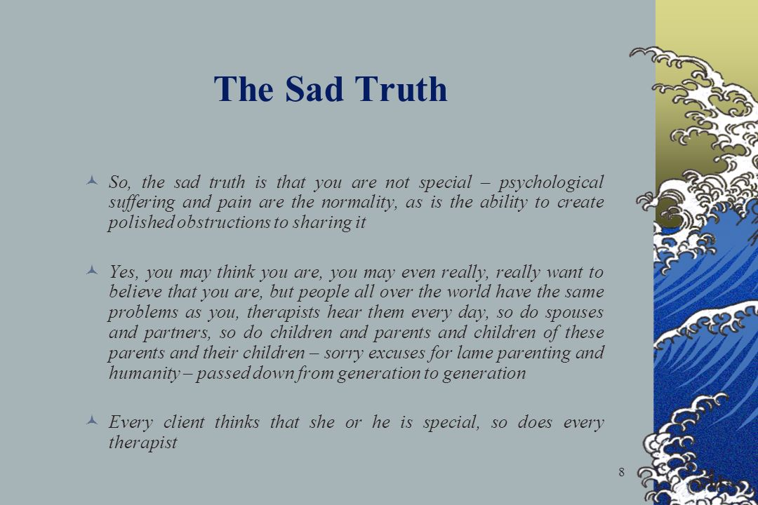 8 The Sad Truth So, the sad truth is that you are not special – psychological suffering and pain are the normality, as is the ability to create polished obstructions to sharing it Yes, you may think you are, you may even really, really want to believe that you are, but people all over the world have the same problems as you, therapists hear them every day, so do spouses and partners, so do children and parents and children of these parents and their children – sorry excuses for lame parenting and humanity – passed down from generation to generation Every client thinks that she or he is special, so does every therapist 11