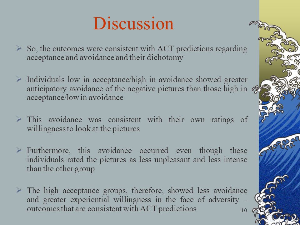 10 Discussion So, the outcomes were consistent with ACT predictions regarding acceptance and avoidance and their dichotomy Individuals low in acceptance/high in avoidance showed greater anticipatory avoidance of the negative pictures than those high in acceptance/low in avoidance This avoidance was consistent with their own ratings of willingness to look at the pictures Furthermore, this avoidance occurred even though these individuals rated the pictures as less unpleasant and less intense than the other group The high acceptance groups, therefore, showed less avoidance and greater experiential willingness in the face of adversity – outcomes that are consistent with ACT predictions