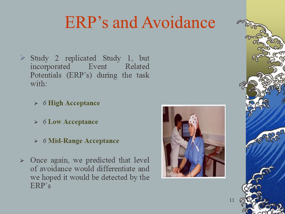11 Study 2 replicated Study 1, but incorporated Event Related Potentials (ERPs) during the task with: 6 High Acceptance 6 Low Acceptance 6 Mid-Range Acceptance Once again, we predicted that level of avoidance would differentiate and we hoped it would be detected by the ERPs ERPs and Avoidance