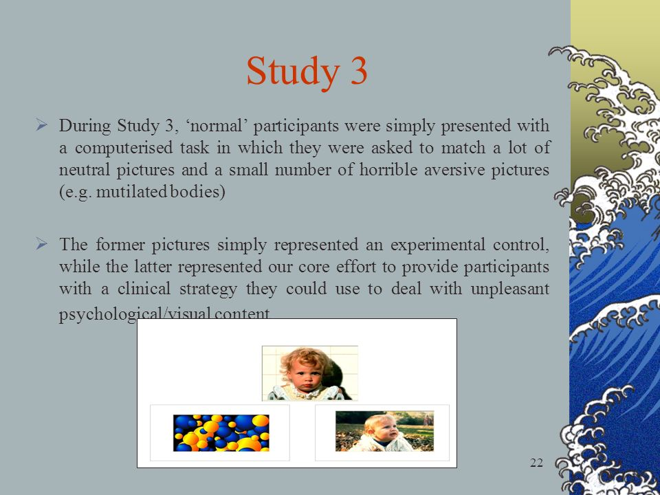 22 During Study 3, normal participants were simply presented with a computerised task in which they were asked to match a lot of neutral pictures and a small number of horrible aversive pictures (e.g.
