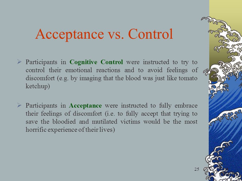 25 Participants in Cognitive Control were instructed to try to control their emotional reactions and to avoid feelings of discomfort (e.g. by imaging