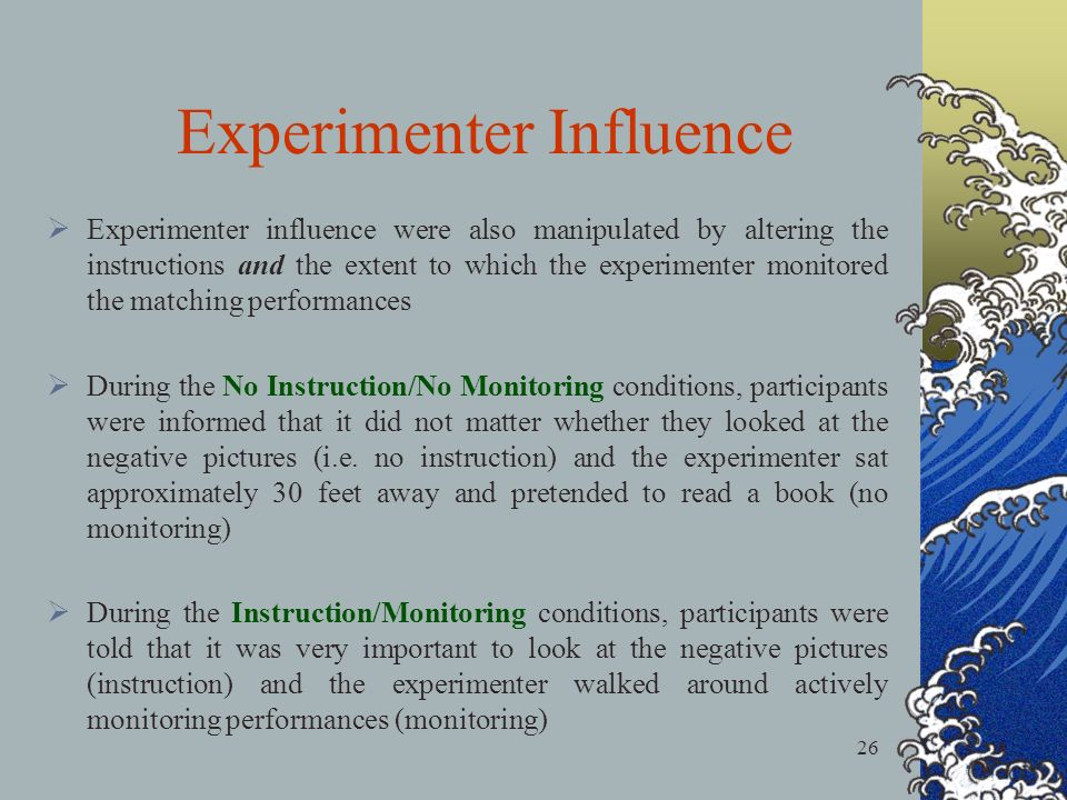 26 Experimenter influence were also manipulated by altering the instructions and the extent to which the experimenter monitored the matching performances During the No Instruction/No Monitoring conditions, participants were informed that it did not matter whether they looked at the negative pictures (i.e.