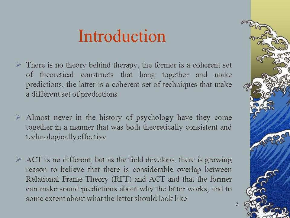 3 Introduction There is no theory behind therapy, the former is a coherent set of theoretical constructs that hang together and make predictions, the latter is a coherent set of techniques that make a different set of predictions Almost never in the history of psychology have they come together in a manner that was both theoretically consistent and technologically effective ACT is no different, but as the field develops, there is growing reason to believe that there is considerable overlap between Relational Frame Theory (RFT) and ACT and that the former can make sound predictions about why the latter works, and to some extent about what the latter should look like
