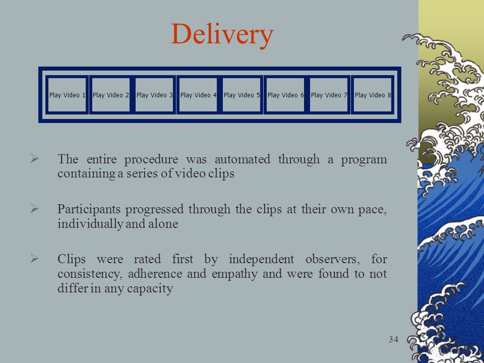 34 Play Video 1Play Video 2Play Video 3Play Video 4Play Video 5Play Video 6Play Video 7Play Video 8 Delivery The entire procedure was automated through a program containing a series of video clips Participants progressed through the clips at their own pace, individually and alone Clips were rated first by independent observers, for consistency, adherence and empathy and were found to not differ in any capacity