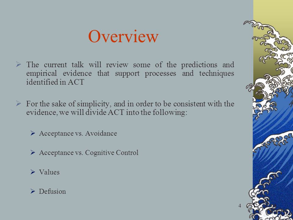 4 Overview The current talk will review some of the predictions and empirical evidence that support processes and techniques identified in ACT For the sake of simplicity, and in order to be consistent with the evidence, we will divide ACT into the following: Acceptance vs.