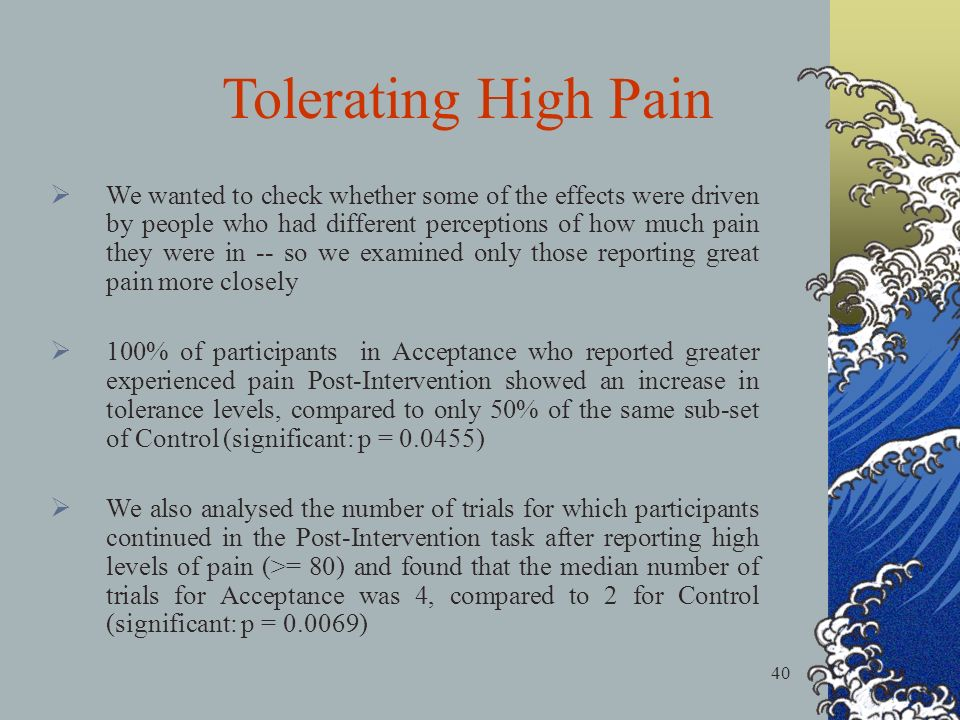 40 Tolerating High Pain We wanted to check whether some of the effects were driven by people who had different perceptions of how much pain they were