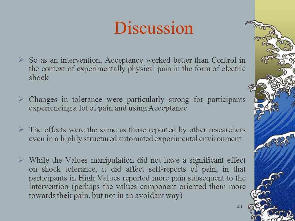 41 So as an intervention, Acceptance worked better than Control in the context of experimentally physical pain in the form of electric shock Changes in tolerance were particularly strong for participants experiencing a lot of pain and using Acceptance The effects were the same as those reported by other researchers even in a highly structured automated experimental environment While the Values manipulation did not have a significant effect on shock tolerance, it did affect self-reports of pain, in that participants in High Values reported more pain subsequent to the intervention (perhaps the values component oriented them more towards their pain, but not in an avoidant way) Discussion