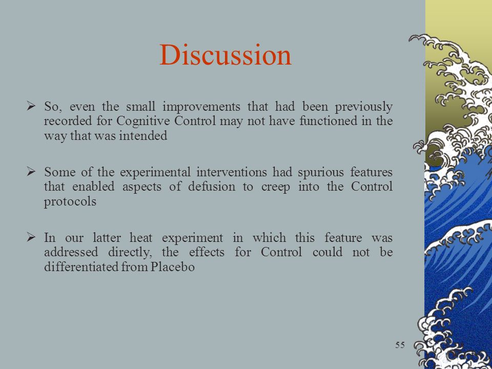55 So, even the small improvements that had been previously recorded for Cognitive Control may not have functioned in the way that was intended Some of the experimental interventions had spurious features that enabled aspects of defusion to creep into the Control protocols In our latter heat experiment in which this feature was addressed directly, the effects for Control could not be differentiated from Placebo Discussion