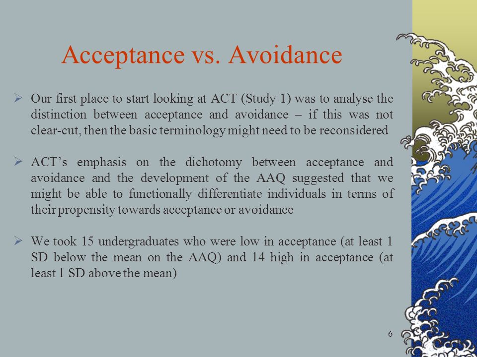 6 Our first place to start looking at ACT (Study 1) was to analyse the distinction between acceptance and avoidance – if this was not clear-cut, then the basic terminology might need to be reconsidered ACTs emphasis on the dichotomy between acceptance and avoidance and the development of the AAQ suggested that we might be able to functionally differentiate individuals in terms of their propensity towards acceptance or avoidance We took 15 undergraduates who were low in acceptance (at least 1 SD below the mean on the AAQ) and 14 high in acceptance (at least 1 SD above the mean) Acceptance vs.