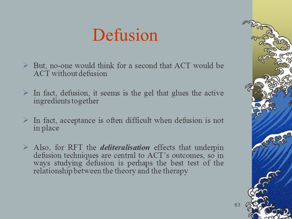 63 But, no-one would think for a second that ACT would be ACT without defusion In fact, defusion, it seems is the gel that glues the active ingredients together In fact, acceptance is often difficult when defusion is not in place Also, for RFT the deliteralisation effects that underpin defusion techniques are central to ACTs outcomes, so in ways studying defusion is perhaps the best test of the relationship between the theory and the therapy Defusion