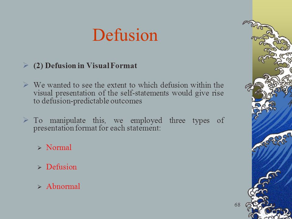 68 (2) Defusion in Visual Format We wanted to see the extent to which defusion within the visual presentation of the self-statements would give rise to defusion-predictable outcomes To manipulate this, we employed three types of presentation format for each statement: Normal Defusion Abnormal Defusion
